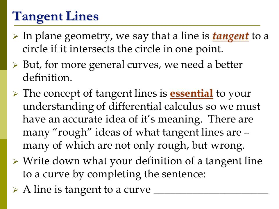 tangent In plane geometry, we say that a line is tangent to a circle if it intersects the circle in one point.