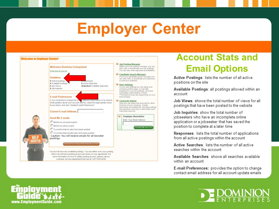 Stats and Email Options User Settings Candidate Delivery Screening Candidate Candidate Search Post A Job Employer Center Active Postings: lists the number of all active positions on the site Available Postings: all postings allowed within an account Job Views: shows the total number of views for all postings that have been posted to the website Job Inquiries: show the total number of jobseekers who have an incomplete online application or a jobseeker that has saved the position to complete at a later time Responses: lists the total number of applications from all active postings within the account Active Searches: lists the number of all active searches within the account Available Searches: shows all searches available within an account E-mail Preferences: provides the option to change contact email address for all account update emails Account Stats and Email Options