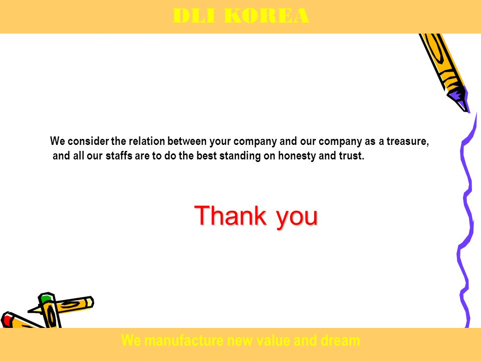 Thank you We consider the relation between your company and our company as a treasure, and all our staffs are to do the best standing on honesty and trust.