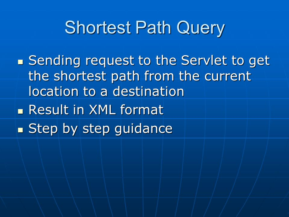 Shortest Path Query Sending request to the Servlet to get the shortest path from the current location to a destination Sending request to the Servlet to get the shortest path from the current location to a destination Result in XML format Result in XML format Step by step guidance Step by step guidance