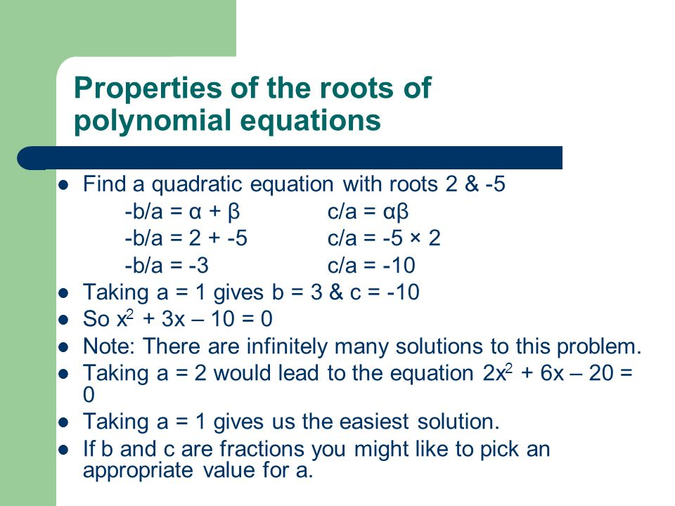 Properties of the roots of polynomial equations Find a quadratic equation with roots 2 & -5 -b/a = α + βc/a = αβ -b/a = 2 + -5c/a = -5 × 2 -b/a = -3c/a = -10 Taking a = 1 gives b = 3 & c = -10 So x 2 + 3x – 10 = 0 Note: There are infinitely many solutions to this problem.