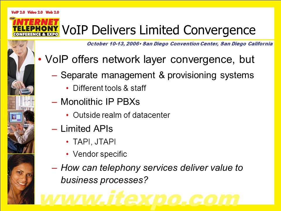 www.itexpo.com October 10-13, 2006 San Diego Convention Center, San Diego California VoIP Delivers Limited Convergence VoIP offers network layer convergence, but –Separate management & provisioning systems Different tools & staff –Monolithic IP PBXs Outside realm of datacenter –Limited APIs TAPI, JTAPI Vendor specific –How can telephony services deliver value to business processes