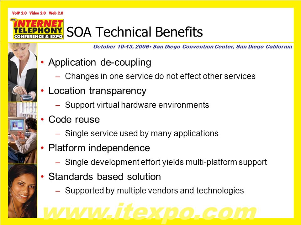 www.itexpo.com October 10-13, 2006 San Diego Convention Center, San Diego California SOA Technical Benefits Application de-coupling –Changes in one service do not effect other services Location transparency –Support virtual hardware environments Code reuse –Single service used by many applications Platform independence –Single development effort yields multi-platform support Standards based solution –Supported by multiple vendors and technologies