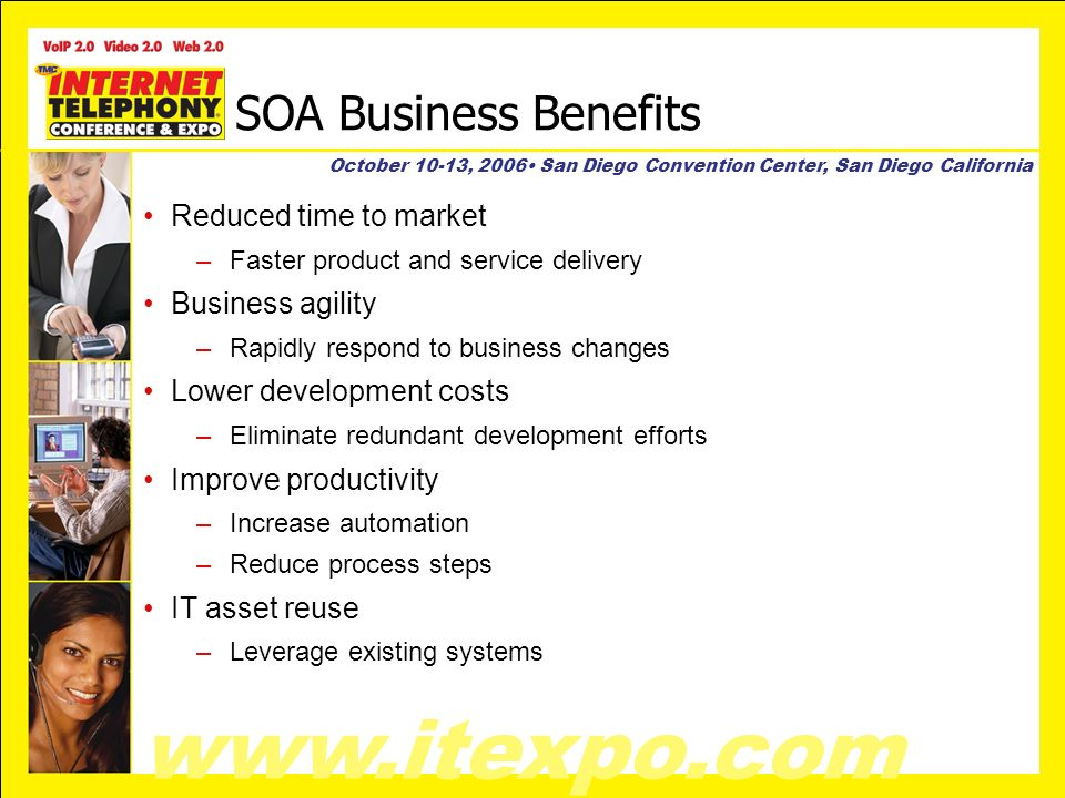 www.itexpo.com October 10-13, 2006 San Diego Convention Center, San Diego California SOA Business Benefits Reduced time to market –Faster product and service delivery Business agility –Rapidly respond to business changes Lower development costs –Eliminate redundant development efforts Improve productivity –Increase automation –Reduce process steps IT asset reuse –Leverage existing systems