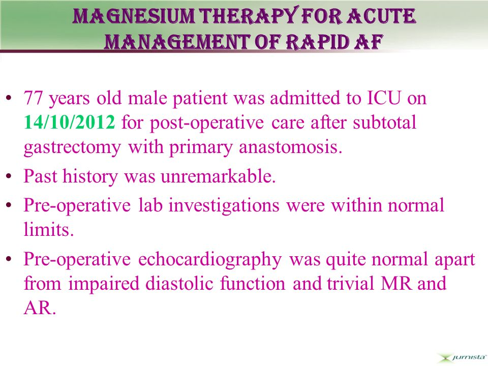Magnesium Therapy for Acute Management of Rapid Af 77 years old male patient was admitted to ICU on 14/10/2012 for post-operative care after subtotal gastrectomy with primary anastomosis.