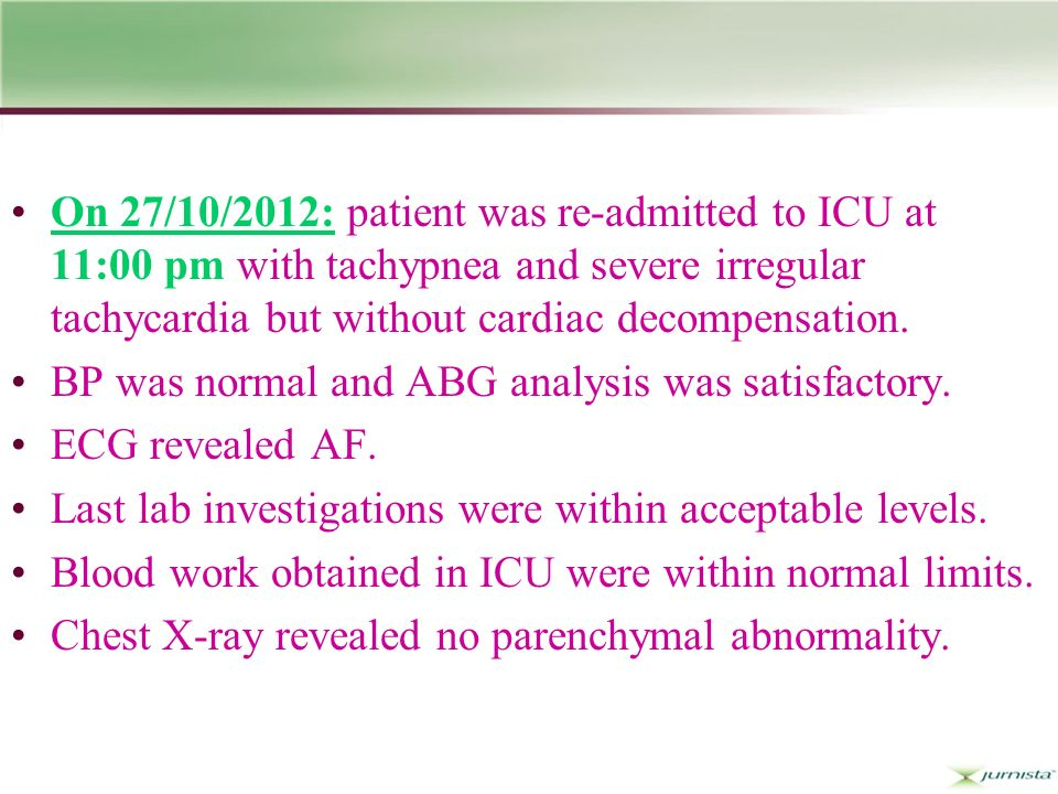 On 27/10/2012: patient was re-admitted to ICU at 11:00 pm with tachypnea and severe irregular tachycardia but without cardiac decompensation.