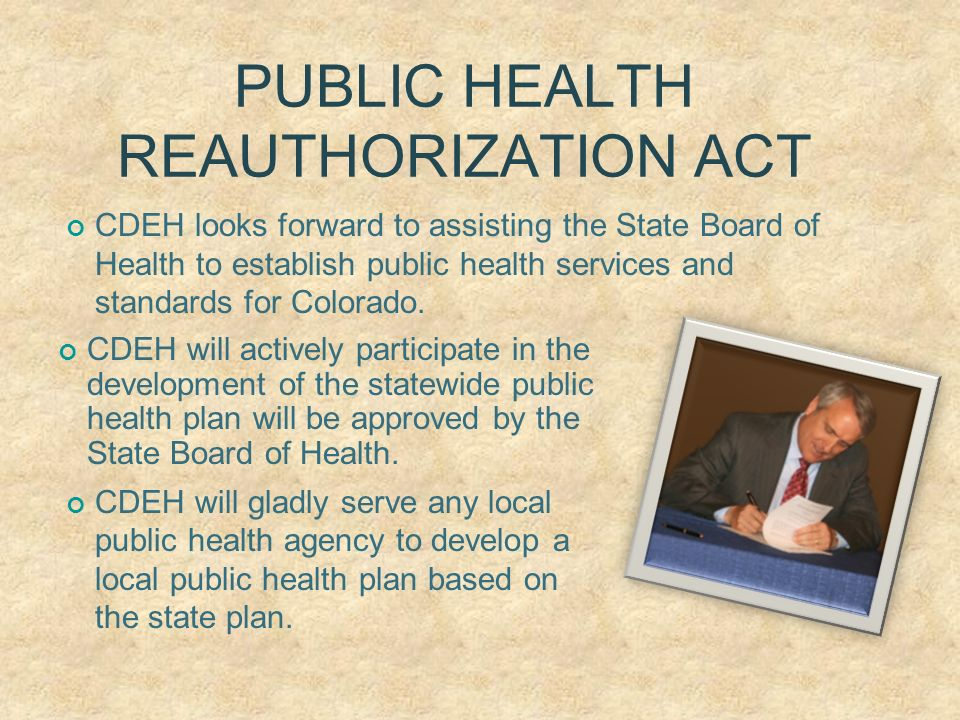 PUBLIC HEALTH REAUTHORIZATION ACT CDEH looks forward to assisting the State Board of Health to establish public health services and standards for Colorado.