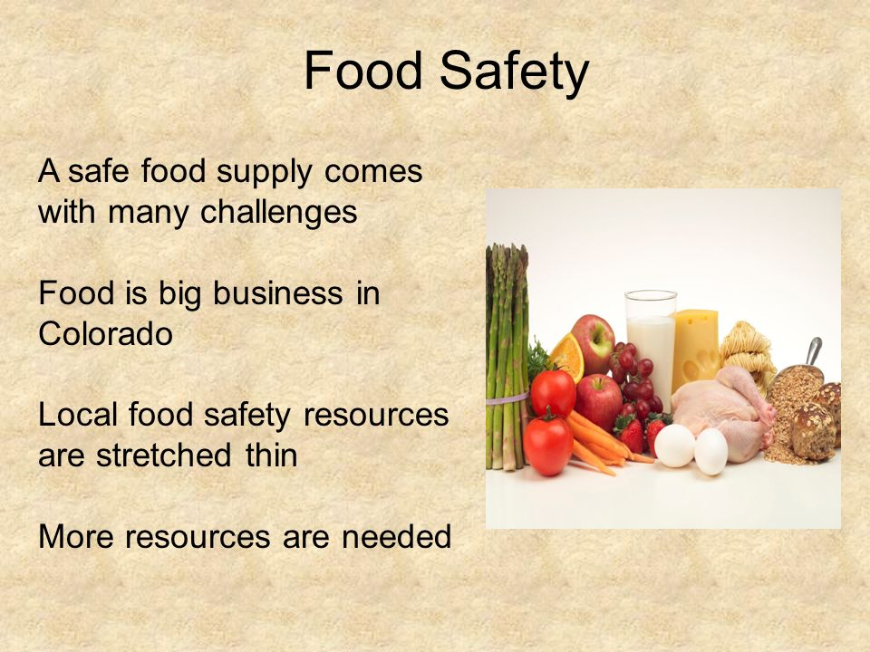Food Safety A safe food supply comes with many challenges Food is big business in Colorado Local food safety resources are stretched thin More resources are needed