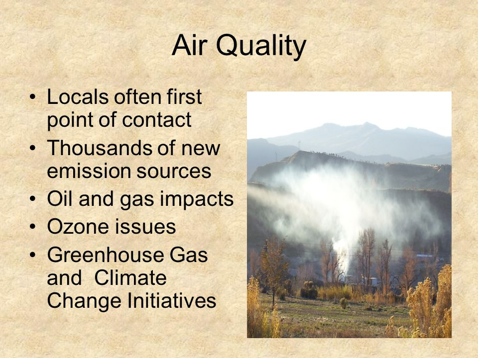 Air Quality Locals often first point of contact Thousands of new emission sources Oil and gas impacts Ozone issues Greenhouse Gas and Climate Change Initiatives
