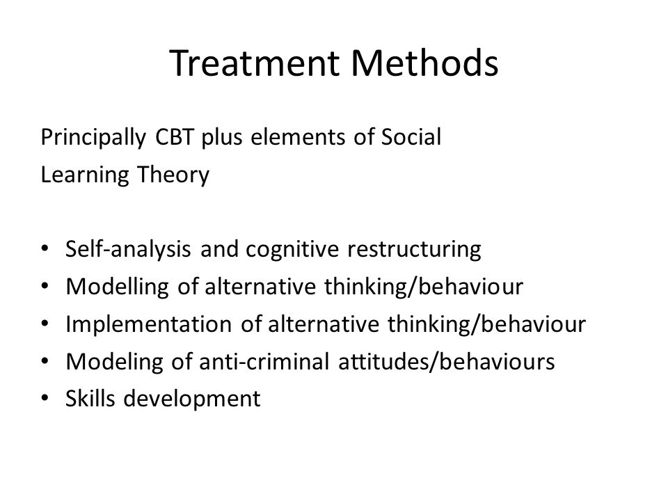 Treatment Methods Principally CBT plus elements of Social Learning Theory Self-analysis and cognitive restructuring Modelling of alternative thinking/behaviour Implementation of alternative thinking/behaviour Modeling of anti-criminal attitudes/behaviours Skills development