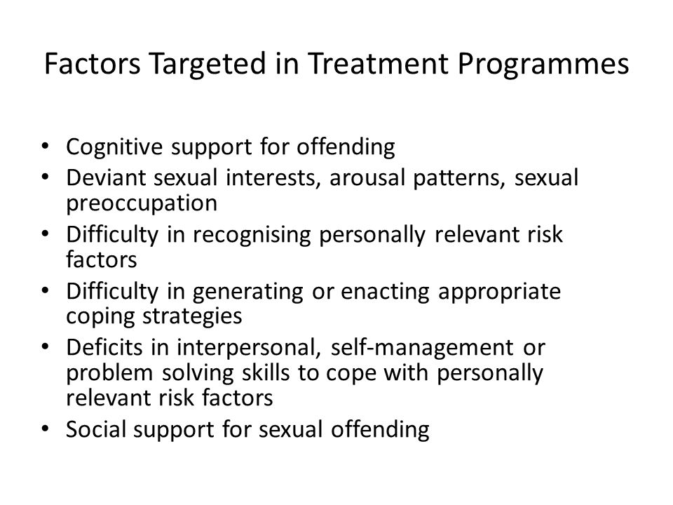 Factors Targeted in Treatment Programmes Cognitive support for offending Deviant sexual interests, arousal patterns, sexual preoccupation Difficulty in recognising personally relevant risk factors Difficulty in generating or enacting appropriate coping strategies Deficits in interpersonal, self-management or problem solving skills to cope with personally relevant risk factors Social support for sexual offending