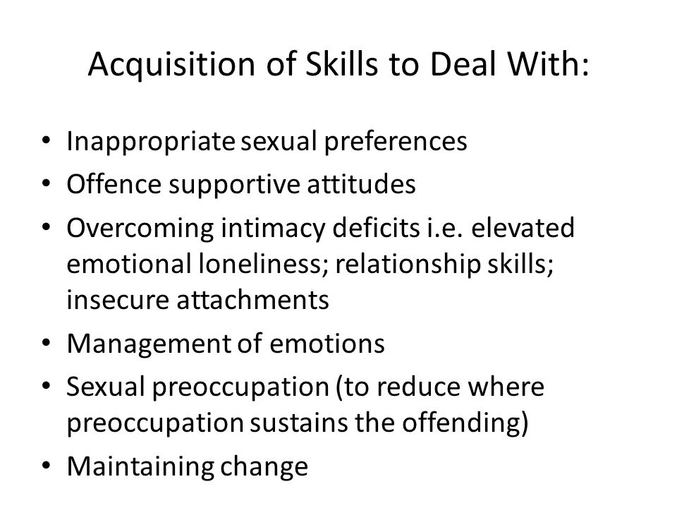 Acquisition of Skills to Deal With: Inappropriate sexual preferences Offence supportive attitudes Overcoming intimacy deficits i.e.