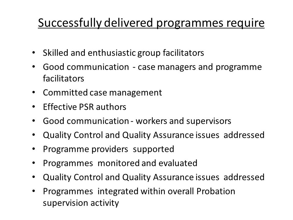 Successfully delivered programmes require Skilled and enthusiastic group facilitators Good communication - case managers and programme facilitators Committed case management Effective PSR authors Good communication - workers and supervisors Quality Control and Quality Assurance issues addressed Programme providers supported Programmes monitored and evaluated Quality Control and Quality Assurance issues addressed Programmes integrated within overall Probation supervision activity