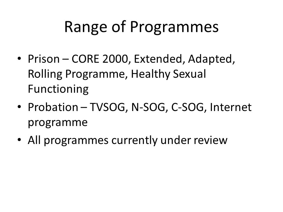 Range of Programmes Prison – CORE 2000, Extended, Adapted, Rolling Programme, Healthy Sexual Functioning Probation – TVSOG, N-SOG, C-SOG, Internet programme All programmes currently under review
