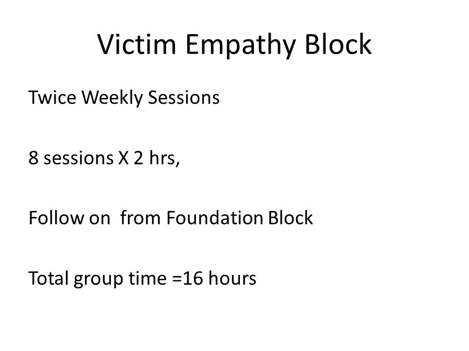 Victim Empathy Block Twice Weekly Sessions 8 sessions X 2 hrs, Follow on from Foundation Block Total group time =16 hours
