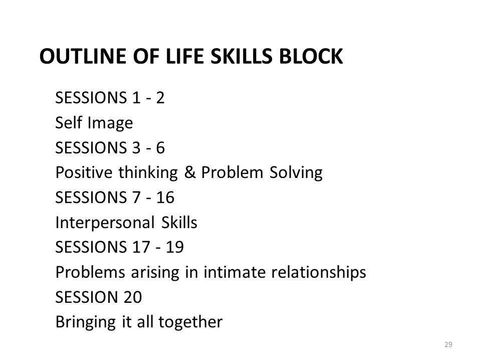 OUTLINE OF LIFE SKILLS BLOCK SESSIONS Self Image SESSIONS Positive thinking & Problem Solving SESSIONS Interpersonal Skills SESSIONS Problems arising in intimate relationships SESSION 20 Bringing it all together 29