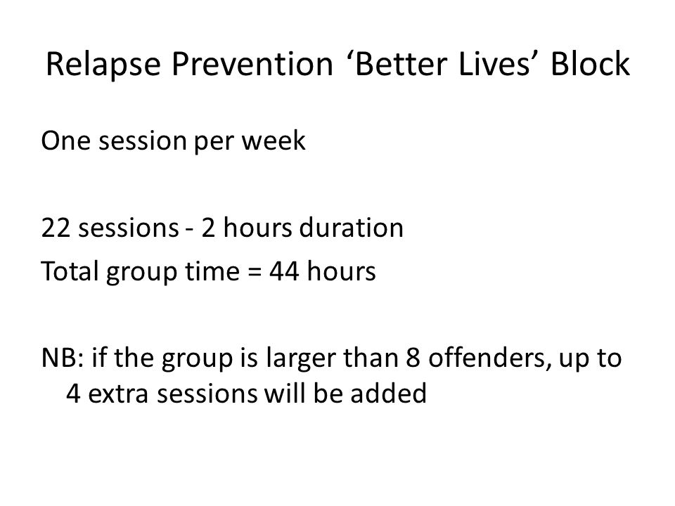 Relapse Prevention Better Lives Block One session per week 22 sessions - 2 hours duration Total group time = 44 hours NB: if the group is larger than 8 offenders, up to 4 extra sessions will be added