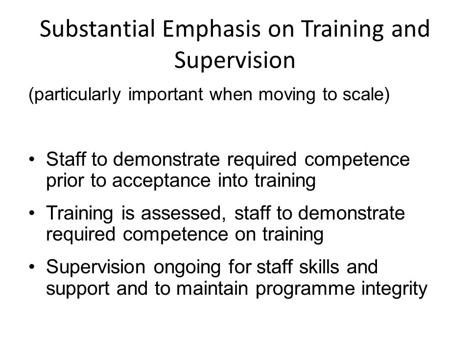 Substantial Emphasis on Training and Supervision (particularly important when moving to scale) Staff to demonstrate required competence prior to acceptance into training Training is assessed, staff to demonstrate required competence on training Supervision ongoing for staff skills and support and to maintain programme integrity