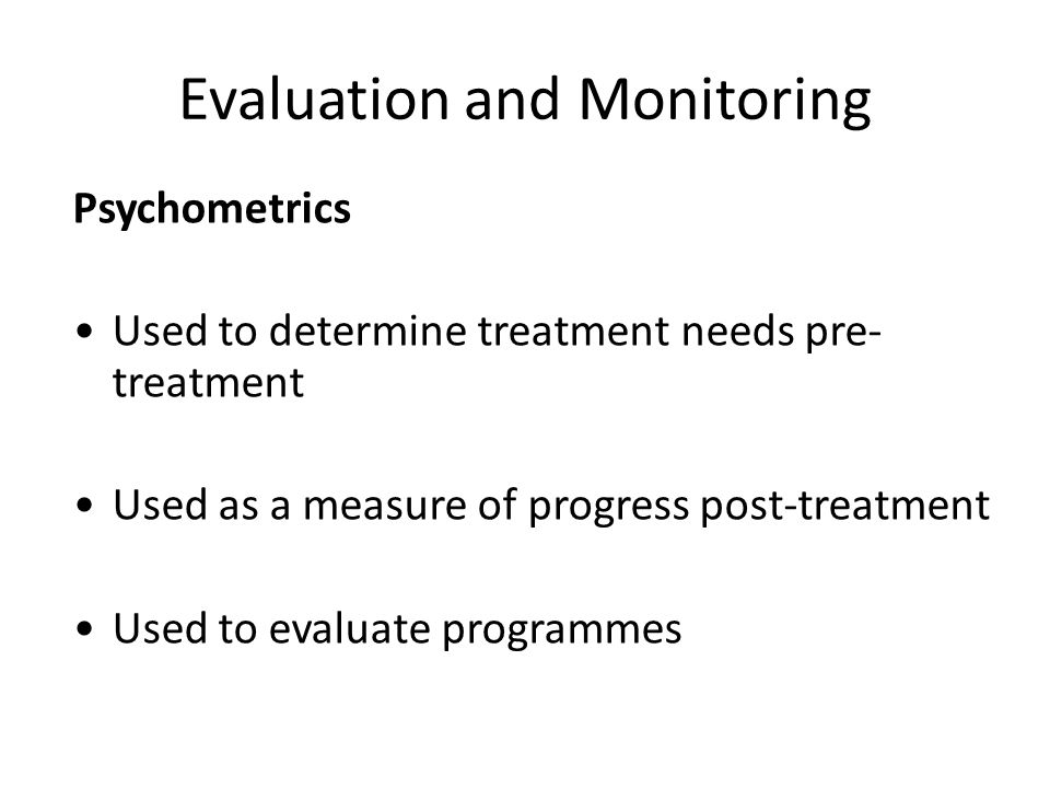 Evaluation and Monitoring Psychometrics Used to determine treatment needs pre- treatment Used as a measure of progress post-treatment Used to evaluate programmes