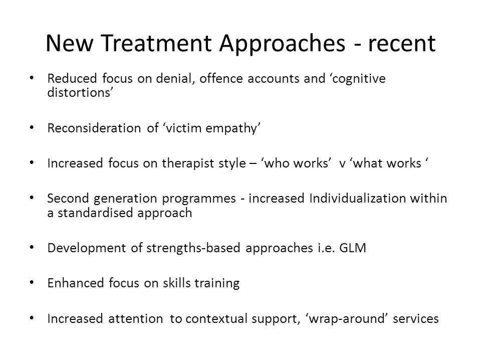 New Treatment Approaches - recent Reduced focus on denial, offence accounts and cognitive distortions Reconsideration of victim empathy Increased focus on therapist style – who works v what works Second generation programmes - increased Individualization within a standardised approach Development of strengths-based approaches i.e.