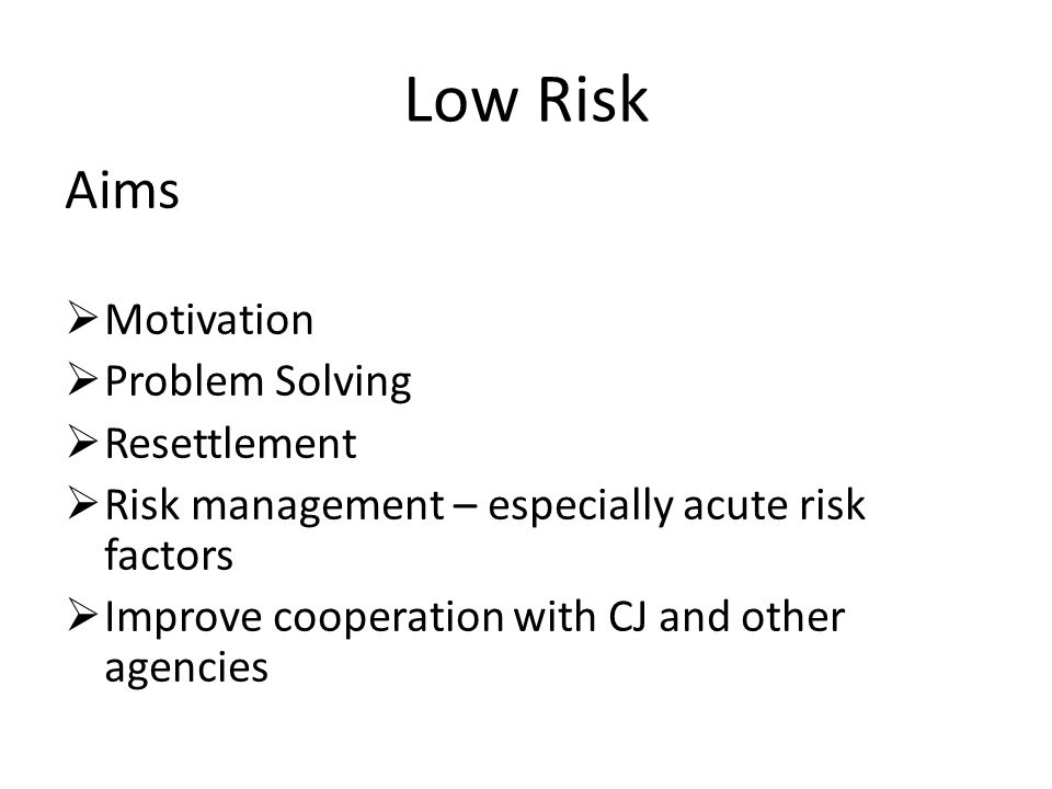 Low Risk Aims Motivation Problem Solving Resettlement Risk management – especially acute risk factors Improve cooperation with CJ and other agencies