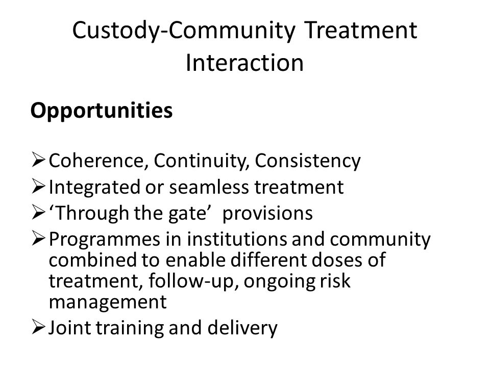 Custody-Community Treatment Interaction Opportunities Coherence, Continuity, Consistency Integrated or seamless treatment Through the gate provisions Programmes in institutions and community combined to enable different doses of treatment, follow-up, ongoing risk management Joint training and delivery