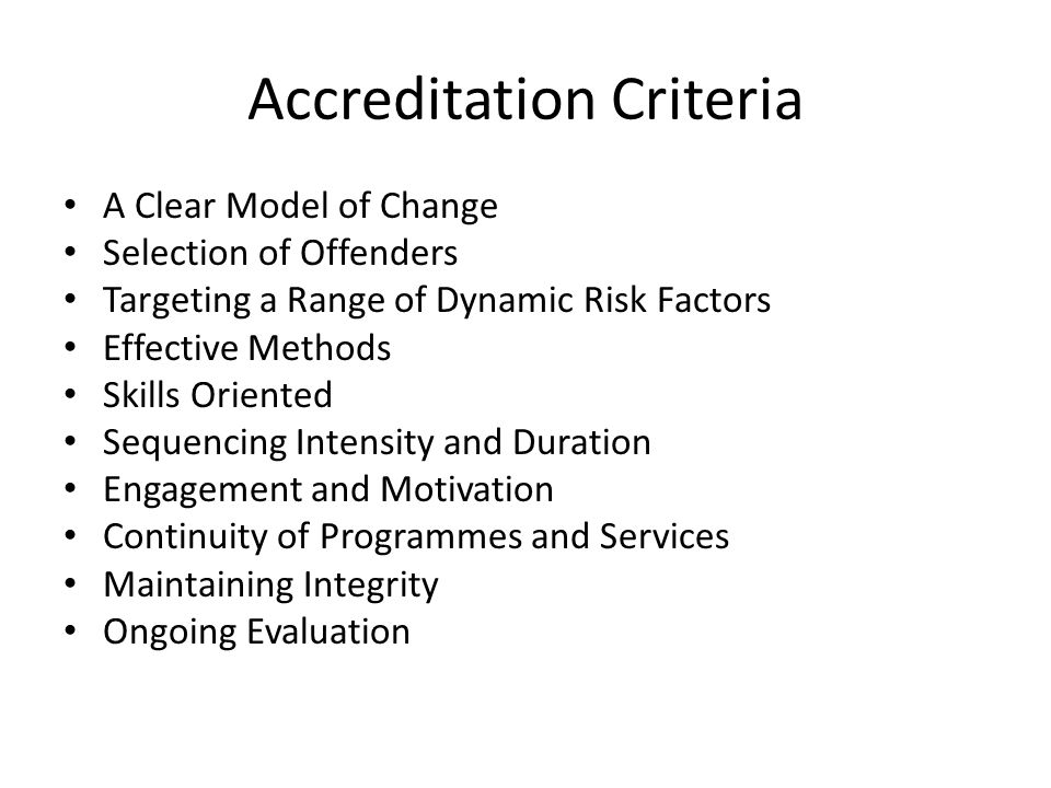 Accreditation Criteria A Clear Model of Change Selection of Offenders Targeting a Range of Dynamic Risk Factors Effective Methods Skills Oriented Sequencing Intensity and Duration Engagement and Motivation Continuity of Programmes and Services Maintaining Integrity Ongoing Evaluation