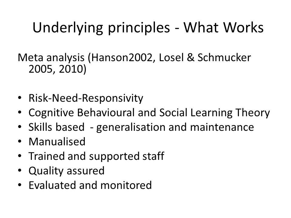 Underlying principles - What Works Meta analysis (Hanson2002, Losel & Schmucker 2005, 2010) Risk-Need-Responsivity Cognitive Behavioural and Social Learning Theory Skills based - generalisation and maintenance Manualised Trained and supported staff Quality assured Evaluated and monitored