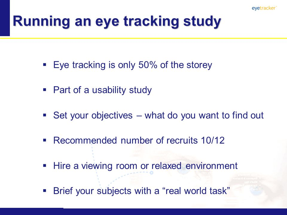Running an eye tracking study Eye tracking is only 50% of the storey Part of a usability study Set your objectives – what do you want to find out Recommended number of recruits 10/12 Hire a viewing room or relaxed environment Brief your subjects with a real world task