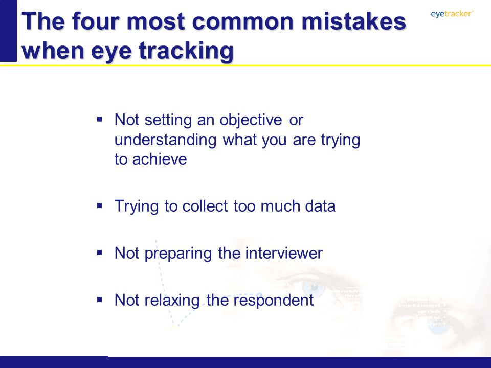 The four most common mistakes when eye tracking Not setting an objective or understanding what you are trying to achieve Trying to collect too much data Not preparing the interviewer Not relaxing the respondent