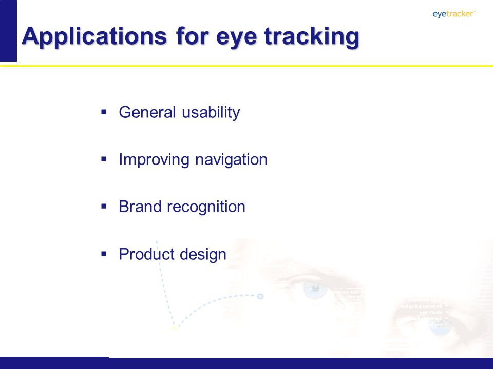 Applications for eye tracking General usability Improving navigation Brand recognition Product design