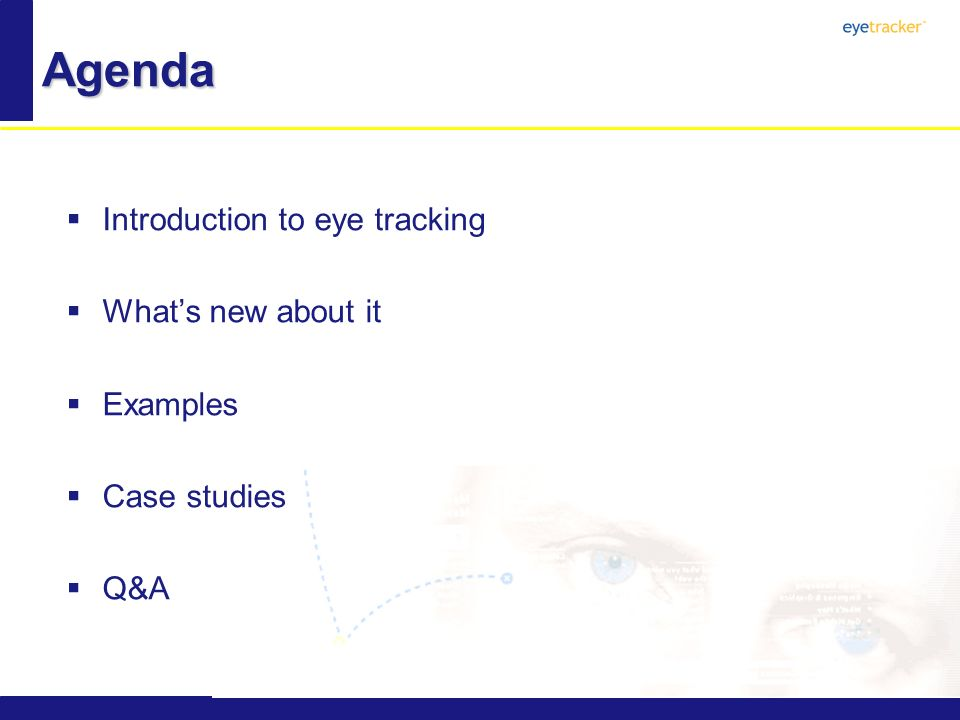 Agenda Introduction to eye tracking Whats new about it Examples Case studies Q&A