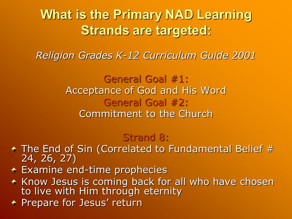 What is the Primary NAD Learning Strands are targeted: Religion Grades K-12 Curriculum Guide 2001 General Goal #1: Acceptance of God and His Word General Goal #2: Commitment to the Church Strand 8: The End of Sin (Correlated to Fundamental Belief # 24, 26, 27) Examine end-time prophecies Know Jesus is coming back for all who have chosen to live with Him through eternity Prepare for Jesus return