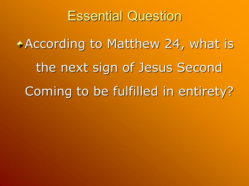 Essential Question According to Matthew 24, what is the next sign of Jesus Second Coming to be fulfilled in entirety