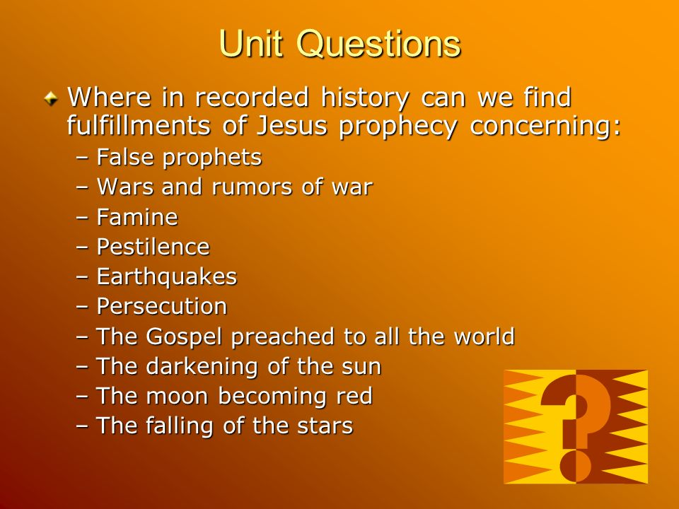 Unit Questions Where in recorded history can we find fulfillments of Jesus prophecy concerning: –False prophets –Wars and rumors of war –Famine –Pestilence –Earthquakes –Persecution –The Gospel preached to all the world –The darkening of the sun –The moon becoming red –The falling of the stars