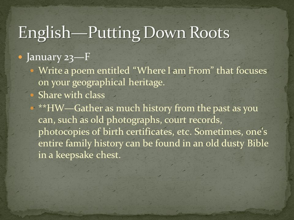 January 23F Write a poem entitled Where I am From that focuses on your geographical heritage.