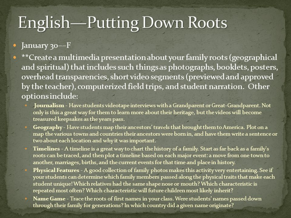 January 30F **Create a multimedia presentation about your family roots (geographical and spiritual) that includes such things as photographs, booklets, posters, overhead transparencies, short video segments (previewed and approved by the teacher), computerized field trips, and student narration.