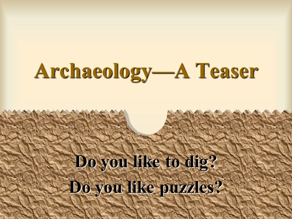 ArchaeologyA Teaser Do you like to dig Do you like puzzles