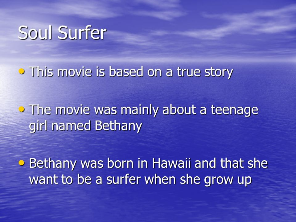 Soul Surfer This movie is based on a true story This movie is based on a true story The movie was mainly about a teenage girl named Bethany The movie was mainly about a teenage girl named Bethany Bethany was born in Hawaii and that she want to be a surfer when she grow up Bethany was born in Hawaii and that she want to be a surfer when she grow up