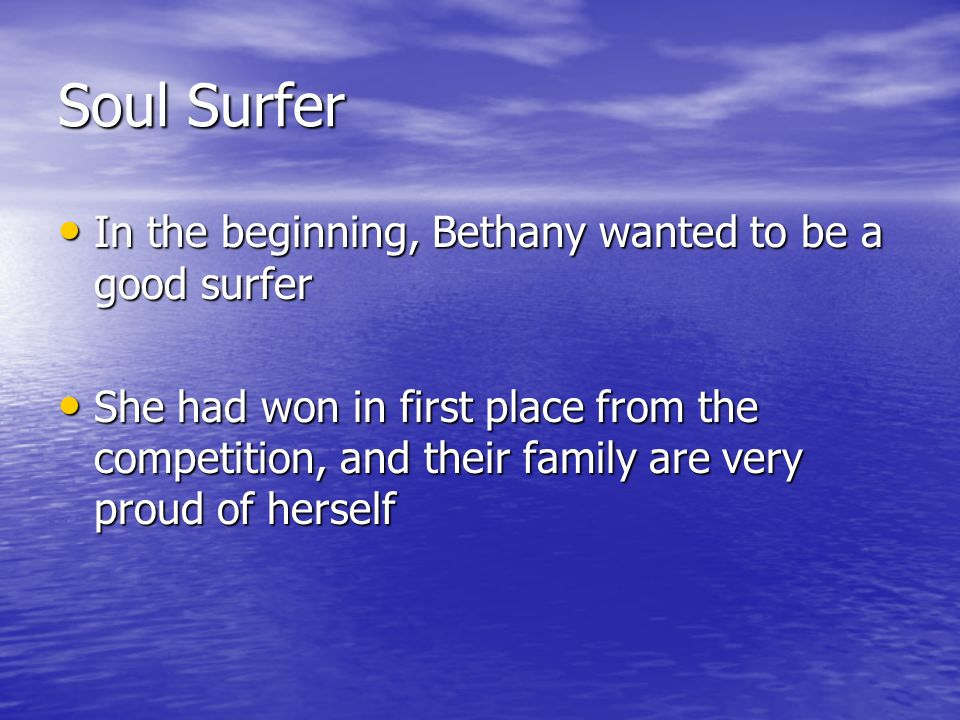 Soul Surfer In the beginning, Bethany wanted to be a good surfer In the beginning, Bethany wanted to be a good surfer She had won in first place from the competition, and their family are very proud of herself She had won in first place from the competition, and their family are very proud of herself