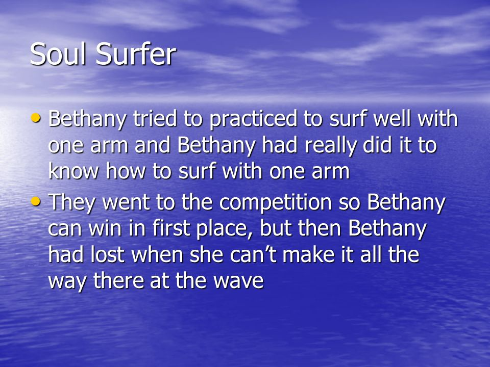 Soul Surfer Bethany tried to practiced to surf well with one arm and Bethany had really did it to know how to surf with one arm Bethany tried to practiced to surf well with one arm and Bethany had really did it to know how to surf with one arm They went to the competition so Bethany can win in first place, but then Bethany had lost when she cant make it all the way there at the wave They went to the competition so Bethany can win in first place, but then Bethany had lost when she cant make it all the way there at the wave