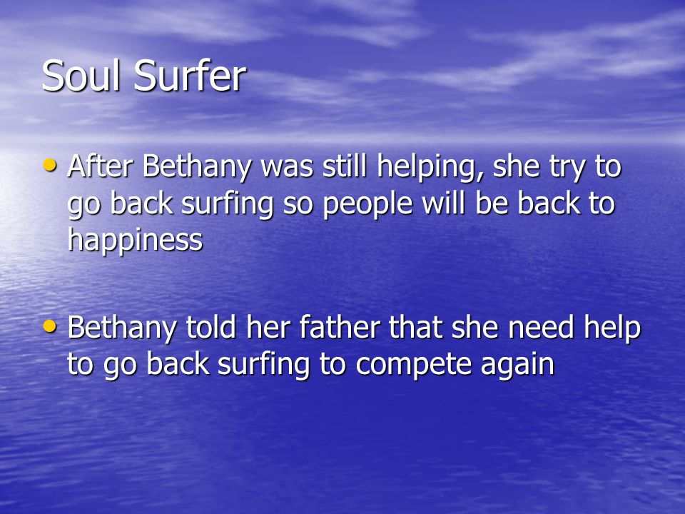 Soul Surfer After Bethany was still helping, she try to go back surfing so people will be back to happiness After Bethany was still helping, she try to go back surfing so people will be back to happiness Bethany told her father that she need help to go back surfing to compete again Bethany told her father that she need help to go back surfing to compete again
