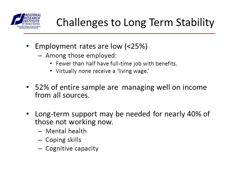 Challenges to Long Term Stability Employment rates are low (<25%) – Among those employed: Fewer than half have full-time job with benefits.