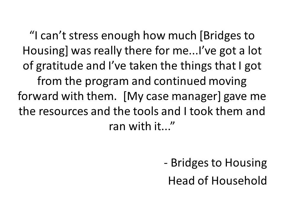 I cant stress enough how much [Bridges to Housing] was really there for me...Ive got a lot of gratitude and Ive taken the things that I got from the program and continued moving forward with them.