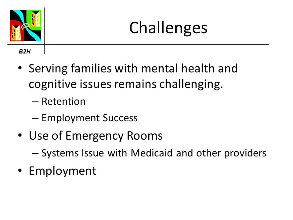 B2H Challenges Serving families with mental health and cognitive issues remains challenging.