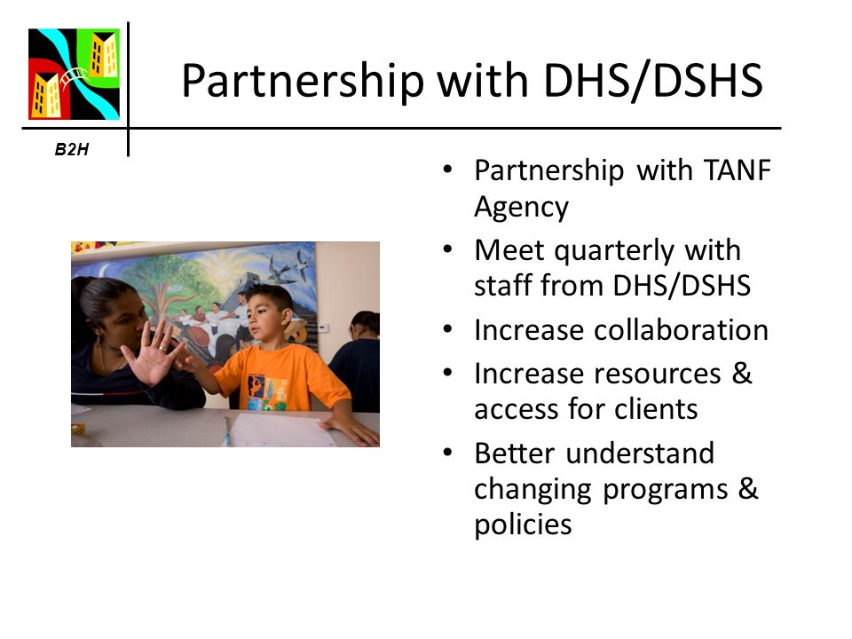 B2H Partnership with DHS/DSHS Partnership with TANF Agency Meet quarterly with staff from DHS/DSHS Increase collaboration Increase resources & access for clients Better understand changing programs & policies