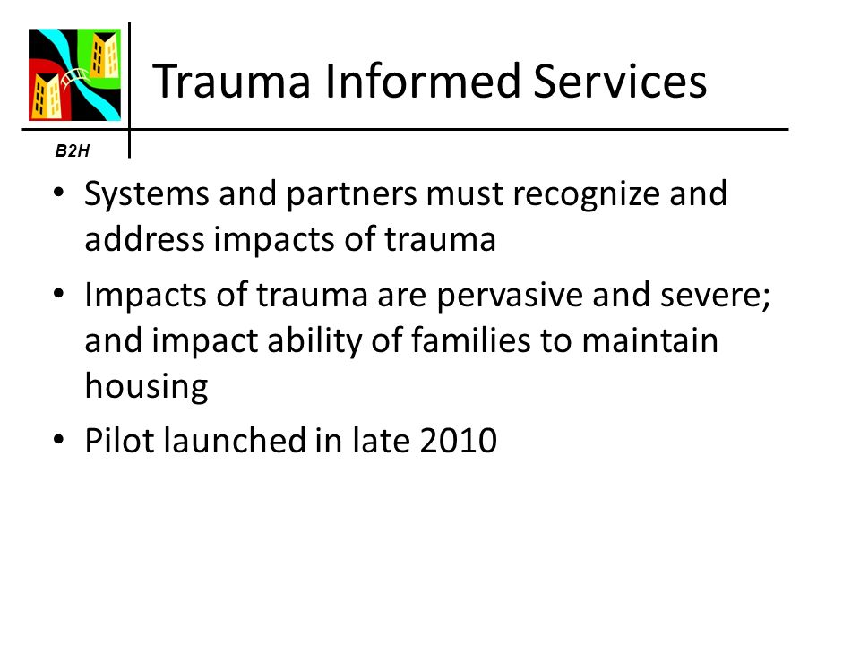 Trauma Informed Services Systems and partners must recognize and address impacts of trauma Impacts of trauma are pervasive and severe; and impact ability of families to maintain housing Pilot launched in late 2010 B2H