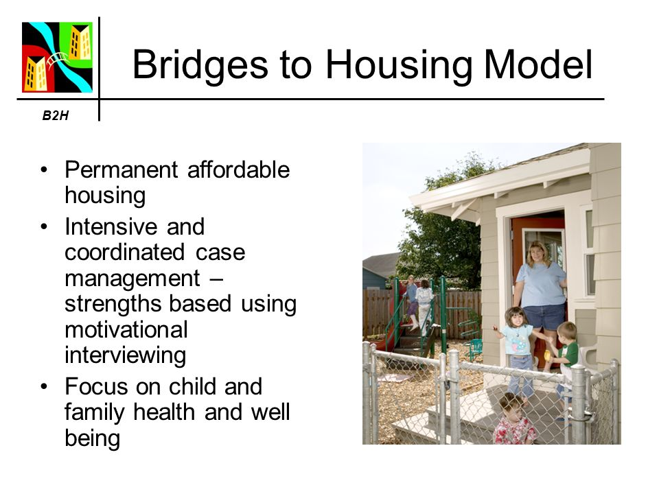 Bridges to Housing Model Permanent affordable housing Intensive and coordinated case management – strengths based using motivational interviewing Focus on child and family health and well being B2H