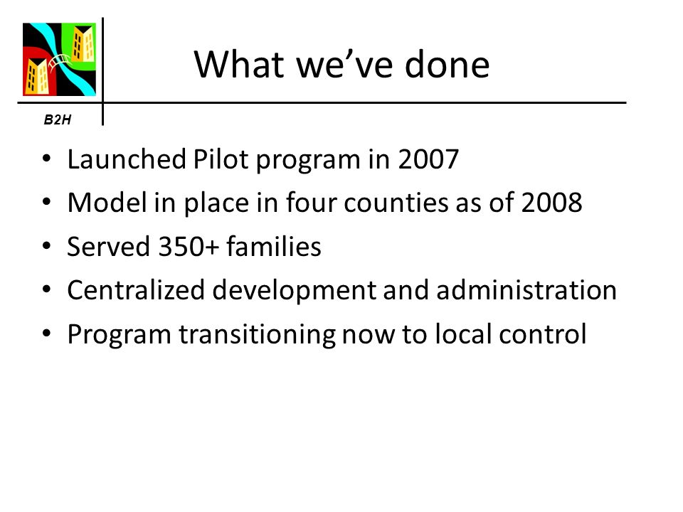 What weve done Launched Pilot program in 2007 Model in place in four counties as of 2008 Served 350+ families Centralized development and administration Program transitioning now to local control B2H
