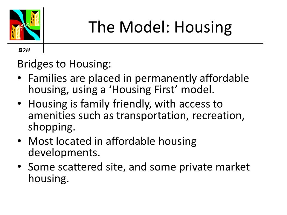The Model: Housing Bridges to Housing: Families are placed in permanently affordable housing, using a Housing First model.